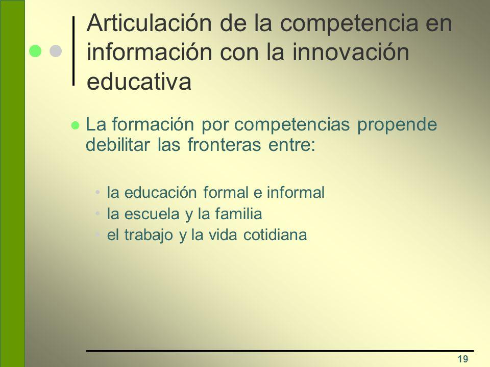 19 Articulación de la competencia en información con la innovación educativa La formación por competencias propende debilitar las fronteras entre: la