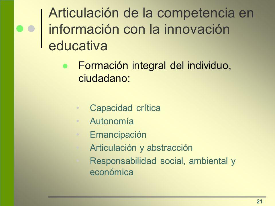 21 Articulación de la competencia en información con la innovación educativa Formación integral del individuo, ciudadano: Capacidad crítica Autonomía