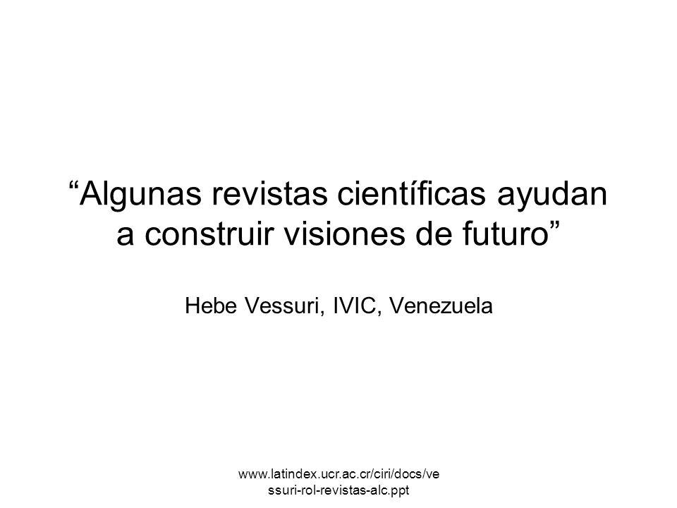 www.latindex.ucr.ac.cr/ciri/docs/ve ssuri-rol-revistas-alc.ppt Algunas revistas científicas ayudan a construir visiones de futuro Hebe Vessuri, IVIC,