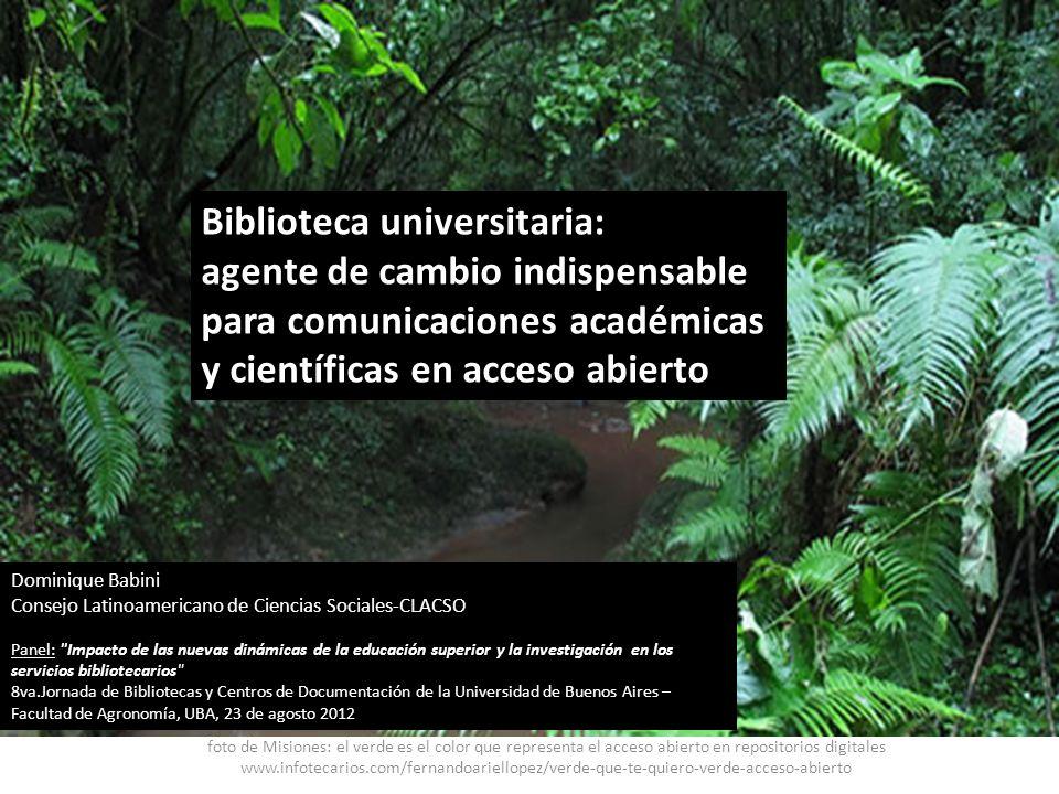 Biblioteca universitaria: agente de cambio indispensable para comunicaciones académicas y científicas en acceso abierto Dominique Babini Consejo Latin