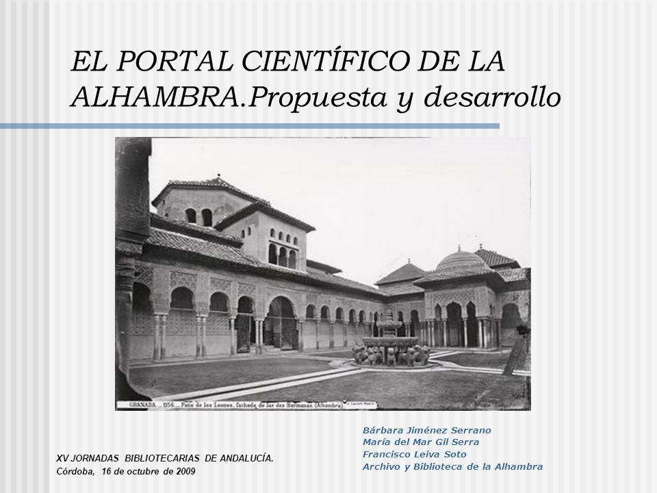 EL PORTAL CIENTÍFICO DE LA ALHAMBRA.Propuesta y desarrollo XV JORNADAS BIBLIOTECARIAS DE ANDALUCÍA. Córdoba, 16 de octubre de 2009 Bárbara Jiménez Ser