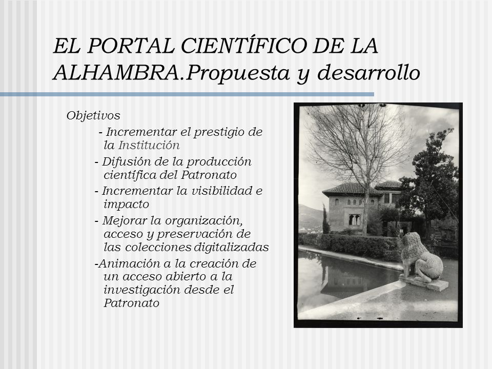 EL PORTAL CIENTÍFICO DE LA ALHAMBRA.Propuesta y desarrollo Objetivos - Incrementar el prestigio de la Institución - Difusión de la producción científica del Patronato - Incrementar la visibilidad e impacto - Mejorar la organización, acceso y preservación de las colecciones digitalizadas -Animación a la creación de un acceso abierto a la investigación desde el Patronato