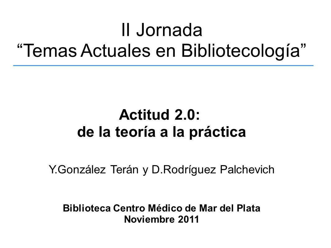II Jornada Temas Actuales en Bibliotecología Actitud 2.0: de la teoría a la práctica Y.González Terán y D.Rodríguez Palchevich Biblioteca Centro Médic