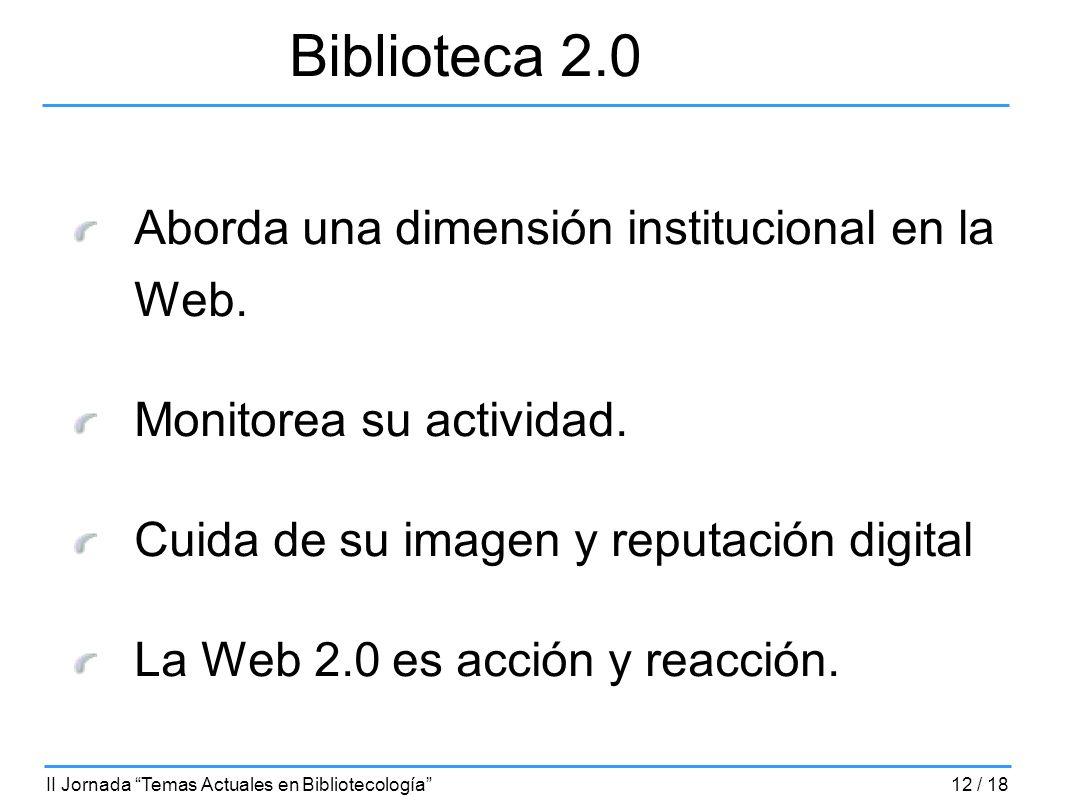 Aborda una dimensión institucional en la Web. Monitorea su actividad. Cuida de su imagen y reputación digital La Web 2.0 es acción y reacción. Bibliot