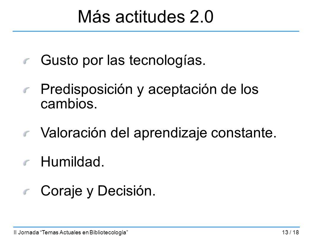 Más actitudes 2.0 Gusto por las tecnologías. Predisposición y aceptación de los cambios. Valoración del aprendizaje constante. Humildad. Coraje y Deci