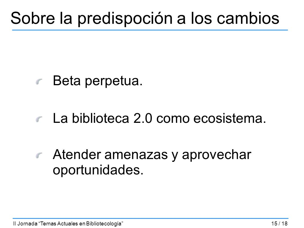 Sobre la predispoción a los cambios Beta perpetua. La biblioteca 2.0 como ecosistema. Atender amenazas y aprovechar oportunidades. II Jornada Temas Ac