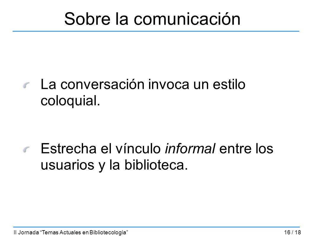 Sobre la comunicación La conversación invoca un estilo coloquial. Estrecha el vínculo informal entre los usuarios y la biblioteca. II Jornada Temas Ac
