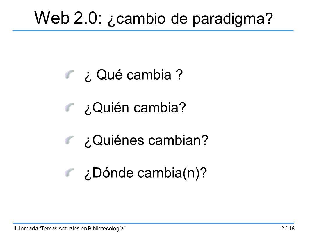 Web 2.0: ¿cambio de paradigma? ¿ Qué cambia ? ¿Quién cambia? ¿Quiénes cambian? ¿Dónde cambia(n)? II Jornada Temas Actuales en Bibliotecología2 / 18