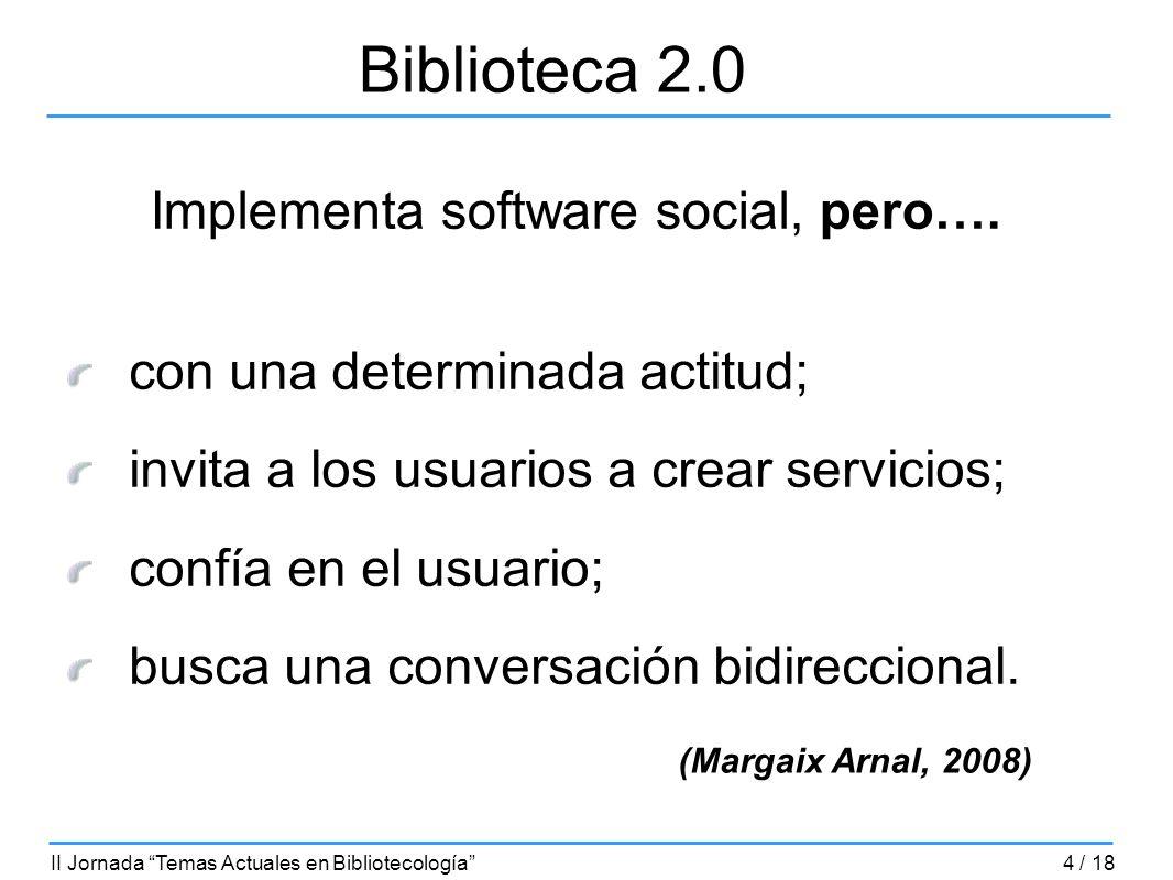 Biblioteca 2.0 Implementa software social, pero…. con una determinada actitud; invita a los usuarios a crear servicios; confía en el usuario; busca un