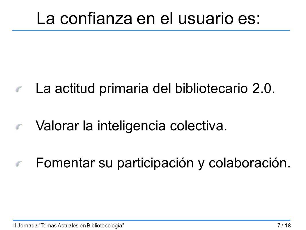 La confianza en el usuario es: La actitud primaria del bibliotecario 2.0. Valorar la inteligencia colectiva. Fomentar su participación y colaboración.