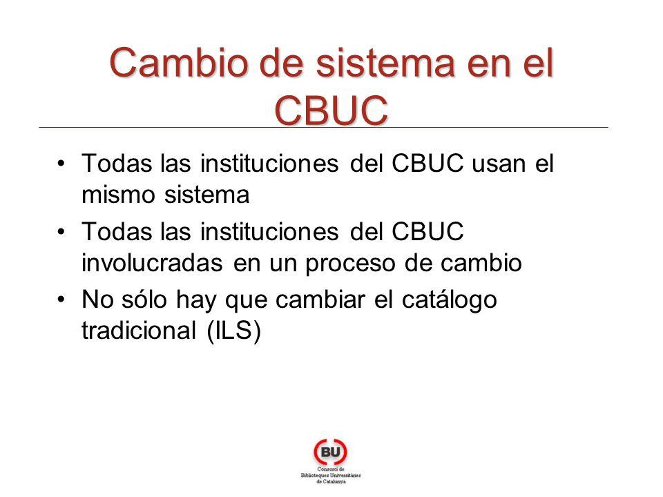 Todas las instituciones del CBUC usan el mismo sistema Todas las instituciones del CBUC involucradas en un proceso de cambio No sólo hay que cambiar el catálogo tradicional (ILS) Cambio de sistema en el CBUC