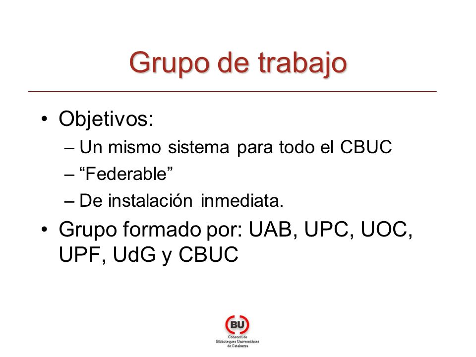 Grupo de trabajo Objetivos: –Un mismo sistema para todo el CBUC –Federable –De instalación inmediata. Grupo formado por: UAB, UPC, UOC, UPF, UdG y CBU