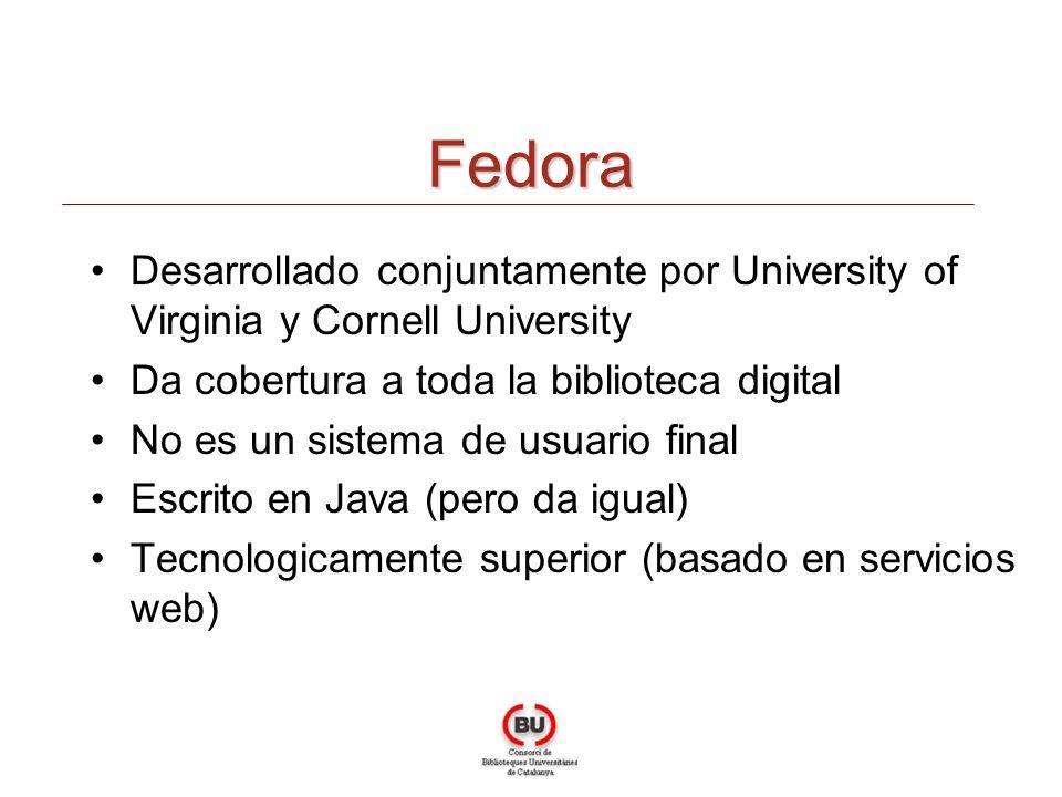 Fedora Desarrollado conjuntamente por University of Virginia y Cornell University Da cobertura a toda la biblioteca digital No es un sistema de usuario final Escrito en Java (pero da igual) Tecnologicamente superior (basado en servicios web)
