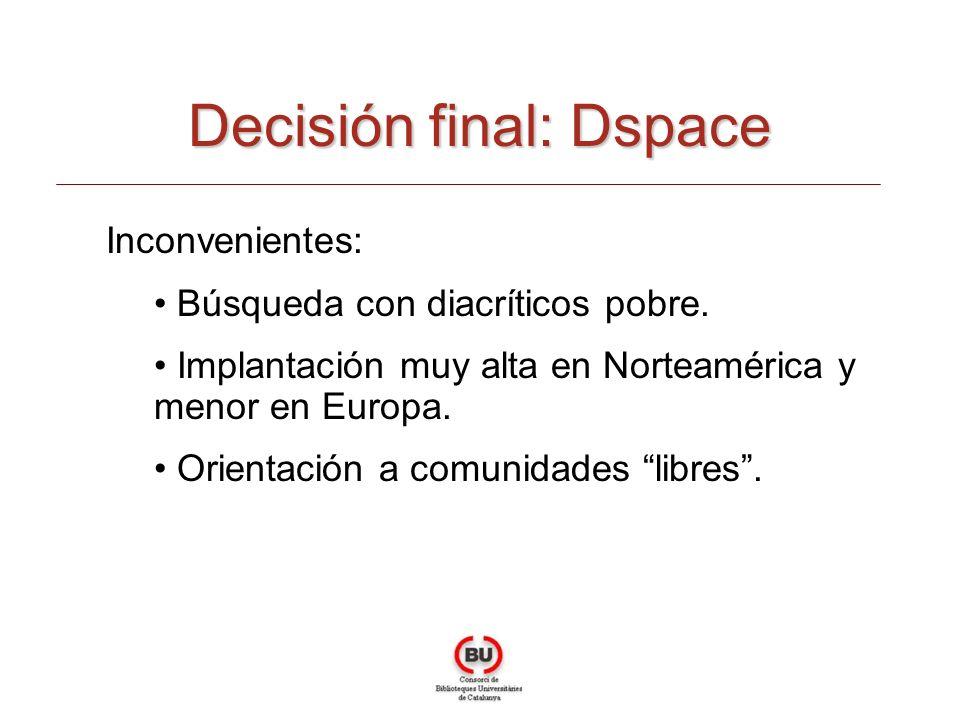 Decisión final: Dspace Inconvenientes: Búsqueda con diacríticos pobre. Implantación muy alta en Norteamérica y menor en Europa. Orientación a comunida