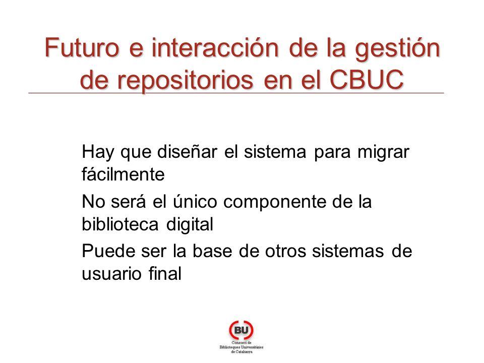 Futuro e interacción de la gestión de repositorios en el CBUC Hay que diseñar el sistema para migrar fácilmente No será el único componente de la biblioteca digital Puede ser la base de otros sistemas de usuario final