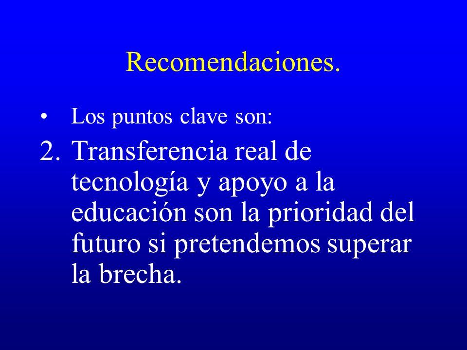 Recomendaciones. Los puntos clave son: 2.Transferencia real de tecnología y apoyo a la educación son la prioridad del futuro si pretendemos superar la