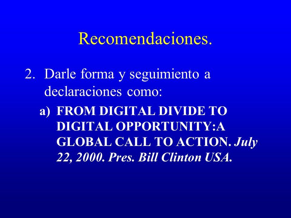 Recomendaciones. 2.Darle forma y seguimiento a declaraciones como: a)FROM DIGITAL DIVIDE TO DIGITAL OPPORTUNITY:A GLOBAL CALL TO ACTION. July 22, 2000