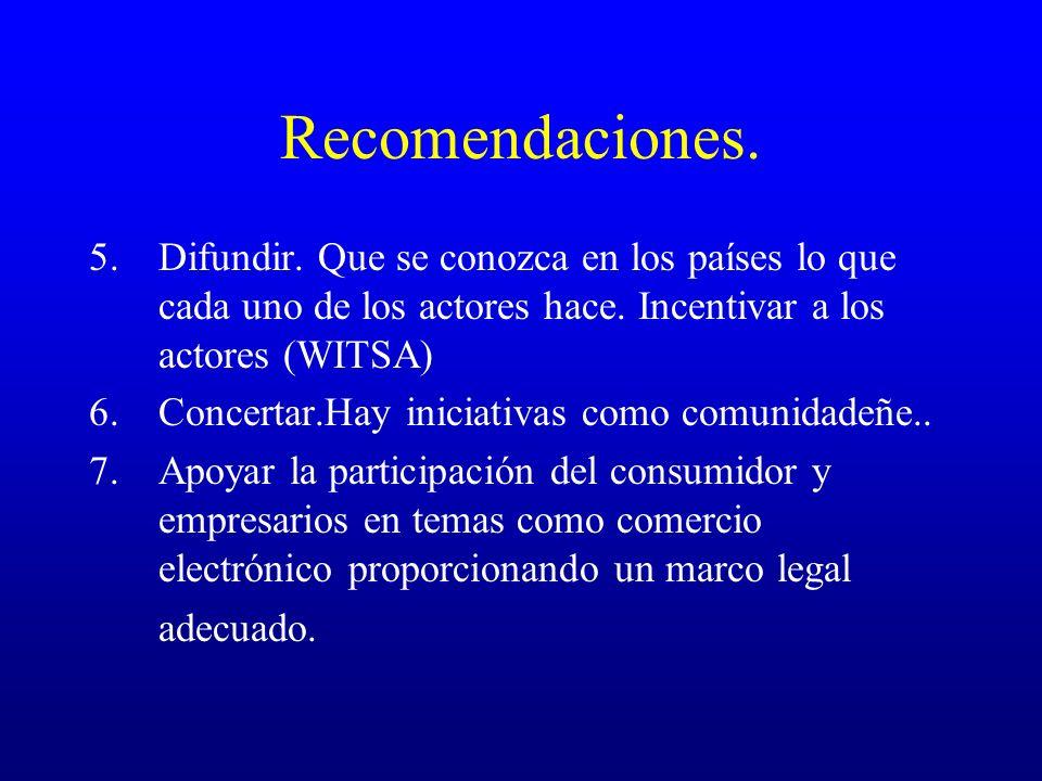 Recomendaciones. 5.Difundir. Que se conozca en los países lo que cada uno de los actores hace. Incentivar a los actores (WITSA) 6.Concertar.Hay inicia