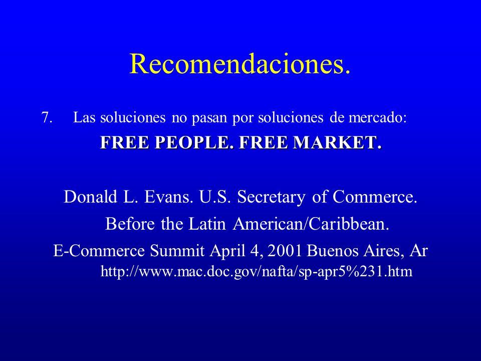 Recomendaciones. 7.Las soluciones no pasan por soluciones de mercado: FREE PEOPLE. FREE MARKET. Donald L. Evans. U.S. Secretary of Commerce. Before th
