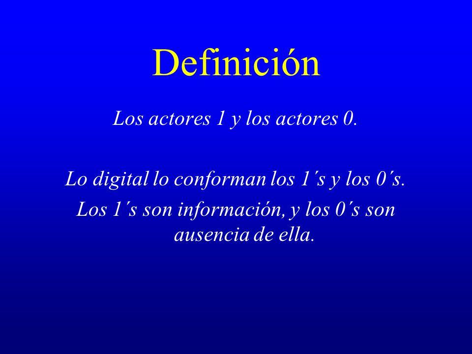 Definición Los actores 1 y los actores 0. Lo digital lo conforman los 1´s y los 0´s. Los 1´s son información, y los 0´s son ausencia de ella.