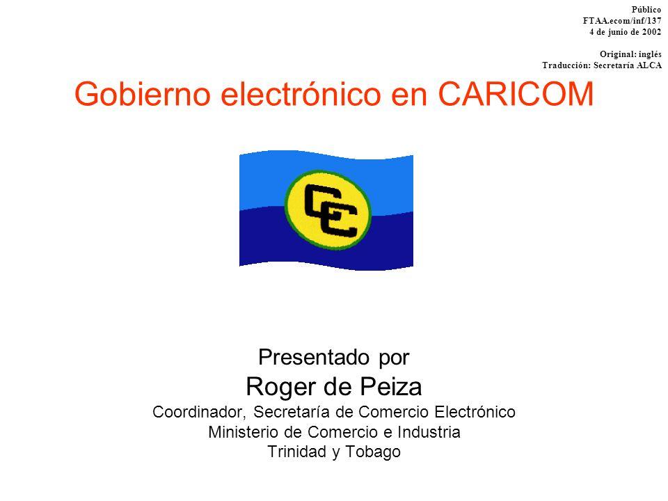 Gobierno electrónico en CARICOM Presentado por Roger de Peiza Coordinador, Secretaría de Comercio Electrónico Ministerio de Comercio e Industria Trini