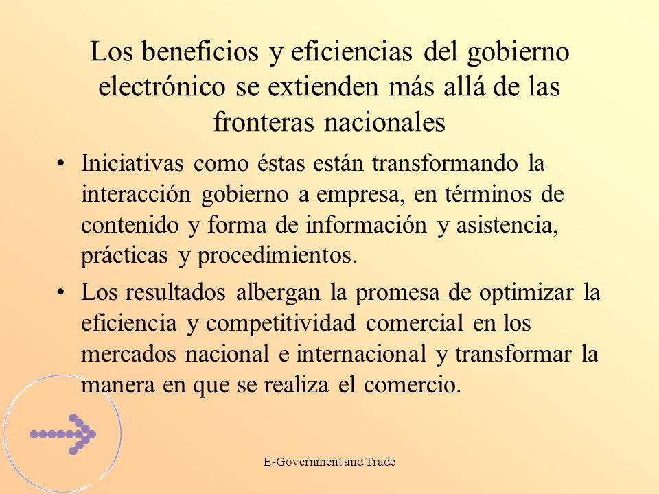 E-Government and Trade Los beneficios y eficiencias del gobierno electrónico se extienden más allá de las fronteras nacionales Iniciativas como éstas están transformando la interacción gobierno a empresa, en términos de contenido y forma de información y asistencia, prácticas y procedimientos.