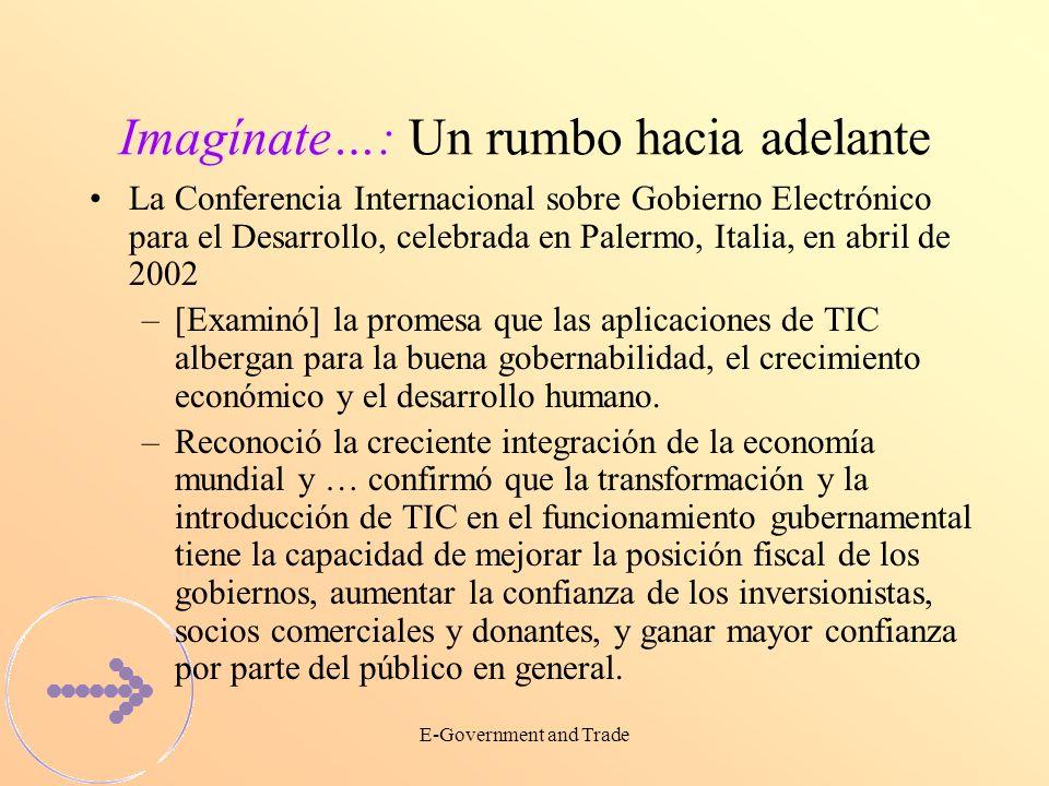 E-Government and Trade Imagínate…: Un rumbo hacia adelante La Conferencia Internacional sobre Gobierno Electrónico para el Desarrollo, celebrada en Palermo, Italia, en abril de 2002 –[Examinó] la promesa que las aplicaciones de TIC albergan para la buena gobernabilidad, el crecimiento económico y el desarrollo humano.