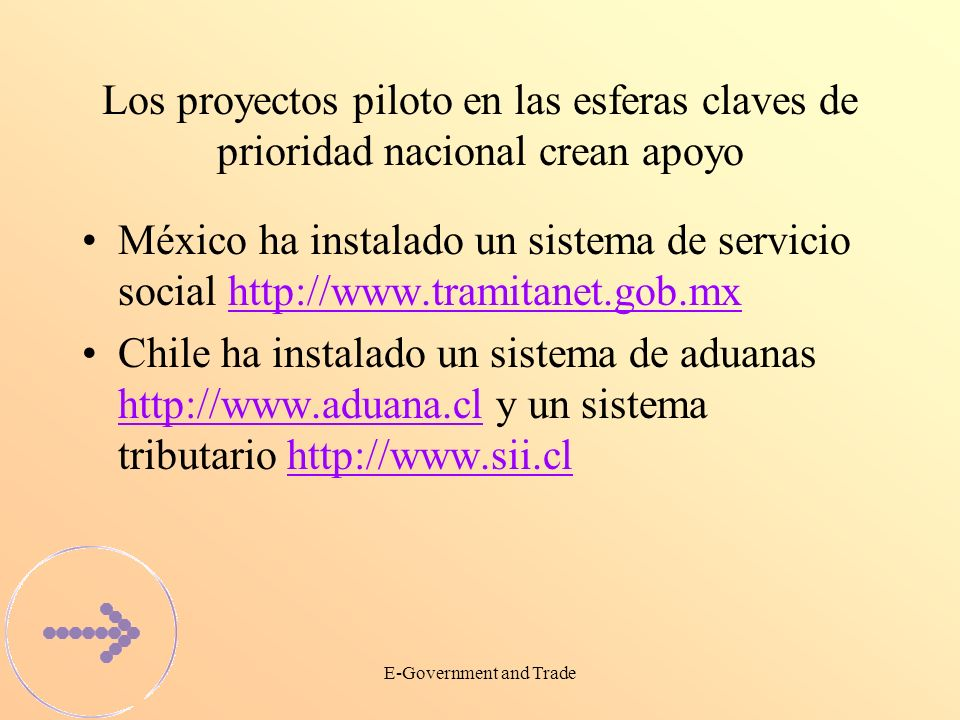E-Government and Trade Los proyectos piloto en las esferas claves de prioridad nacional crean apoyo México ha instalado un sistema de servicio social http://www.tramitanet.gob.mxhttp://www.tramitanet.gob.mx Chile ha instalado un sistema de aduanas http://www.aduana.cl y un sistema tributario http://www.sii.cl http://www.aduana.clhttp://www.sii.cl