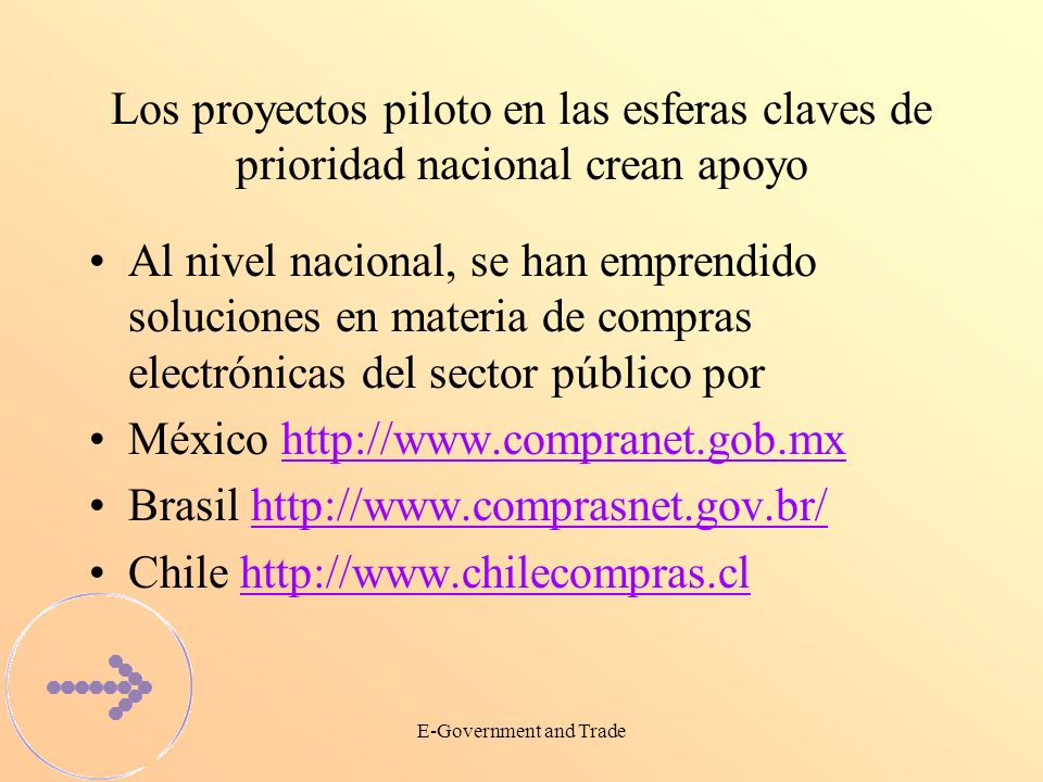 E-Government and Trade Los proyectos piloto en las esferas claves de prioridad nacional crean apoyo Al nivel nacional, se han emprendido soluciones en materia de compras electrónicas del sector público por México http://www.compranet.gob.mxhttp://www.compranet.gob.mx Brasil http://www.comprasnet.gov.br/http://www.comprasnet.gov.br/ Chile http://www.chilecompras.clhttp://www.chilecompras.cl