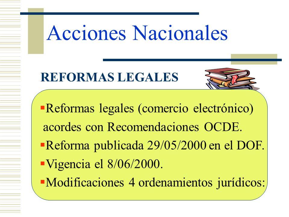 Acciones Nacionales REFORMAS LEGALES Reformas legales (comercio electrónico) acordes con Recomendaciones OCDE. Reforma publicada 29/05/2000 en el DOF.