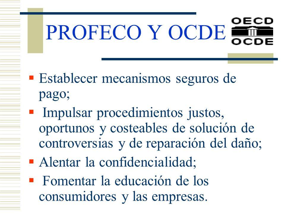 PROFECO Y OCDE Establecer mecanismos seguros de pago; Impulsar procedimientos justos, oportunos y costeables de solución de controversias y de reparac