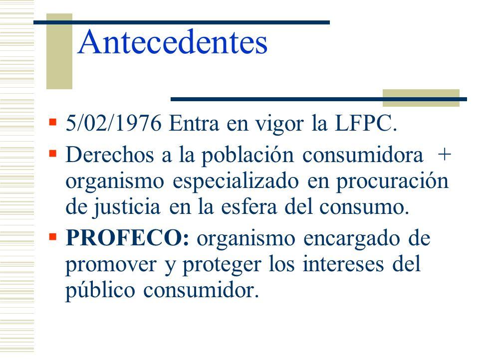 Antecedentes 5/02/1976 Entra en vigor la LFPC. Derechos a la población consumidora + organismo especializado en procuración de justicia en la esfera d