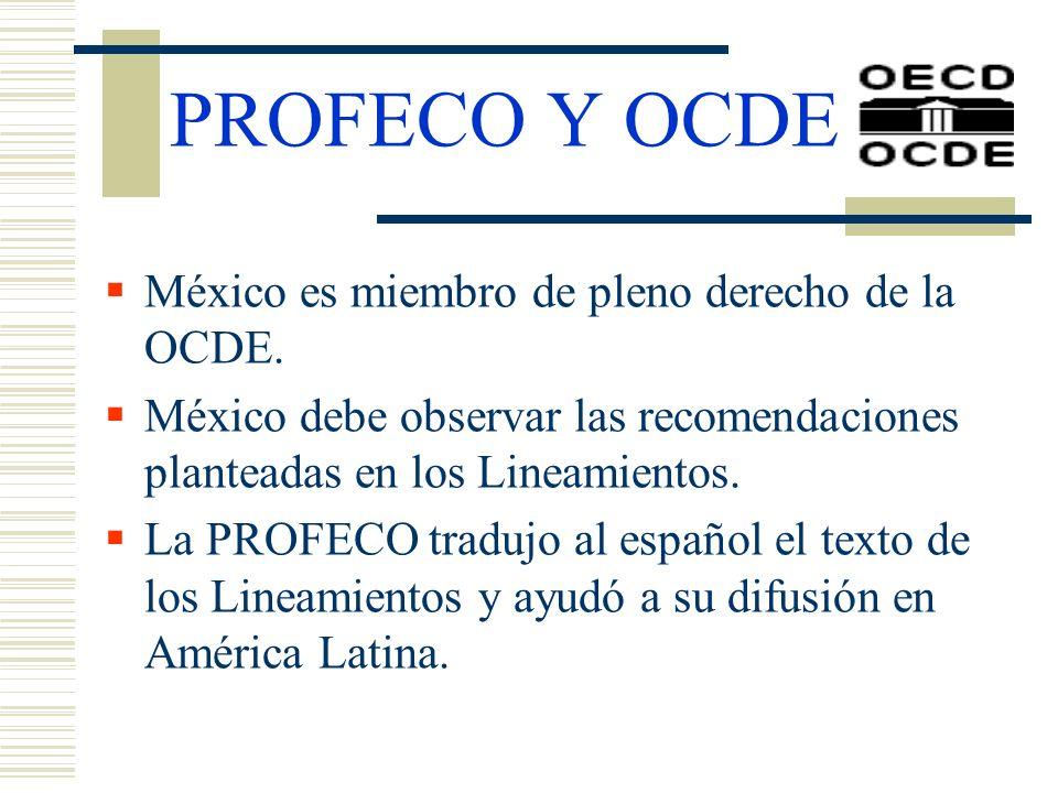 PROFECO Y OCDE México es miembro de pleno derecho de la OCDE. México debe observar las recomendaciones planteadas en los Lineamientos. La PROFECO trad
