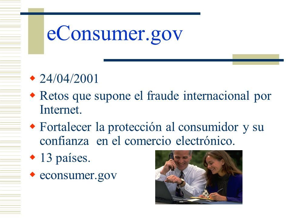 eConsumer.gov 24/04/2001 Retos que supone el fraude internacional por Internet. Fortalecer la protección al consumidor y su confianza en el comercio e