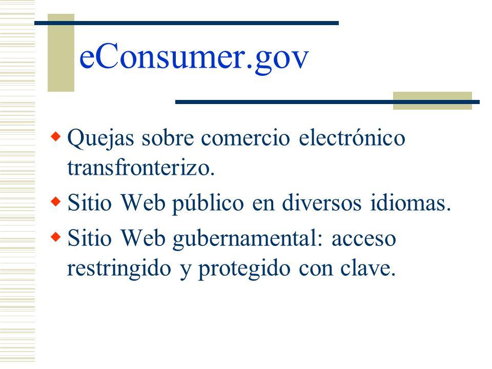 eConsumer.gov Quejas sobre comercio electrónico transfronterizo. Sitio Web público en diversos idiomas. Sitio Web gubernamental: acceso restringido y