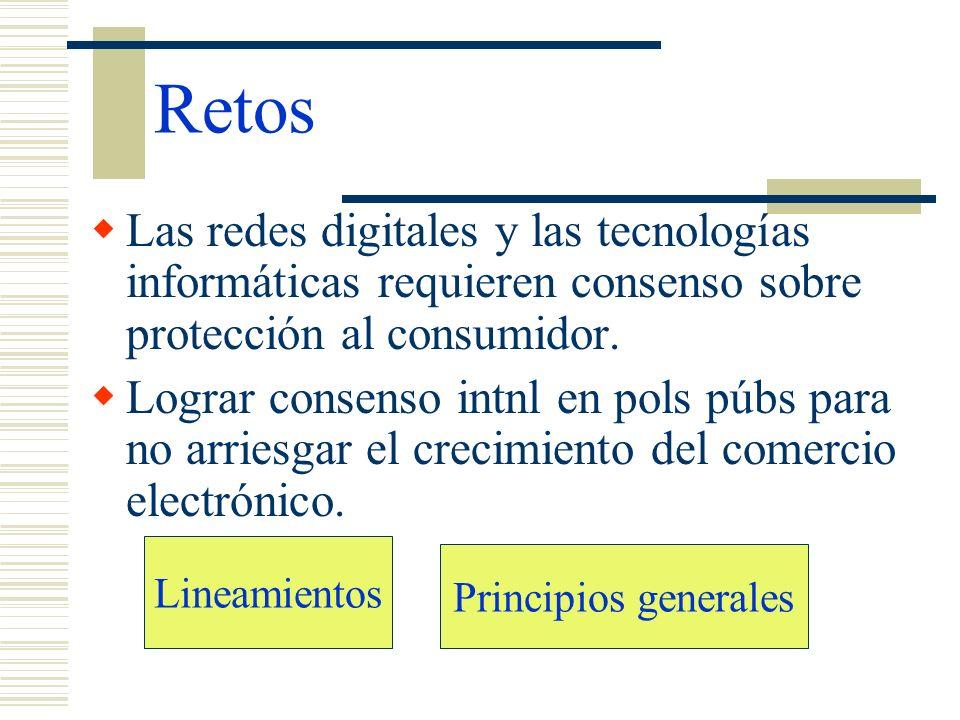 Retos Las redes digitales y las tecnologías informáticas requieren consenso sobre protección al consumidor. Lograr consenso intnl en pols púbs para no