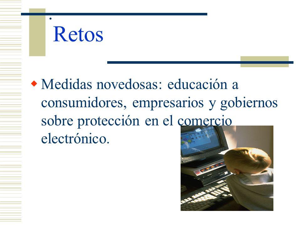 . Retos Medidas novedosas: educación a consumidores, empresarios y gobiernos sobre protección en el comercio electrónico.