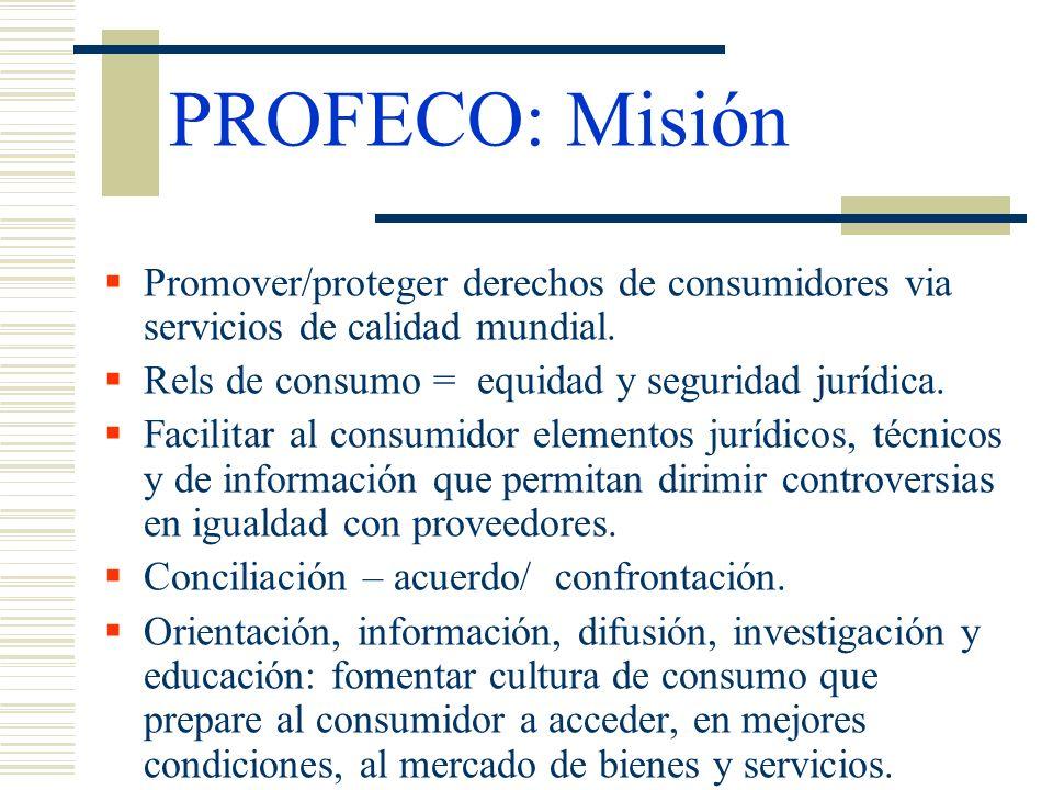PROFECO: Misión Promover/proteger derechos de consumidores via servicios de calidad mundial. Rels de consumo = equidad y seguridad jurídica. Facilitar
