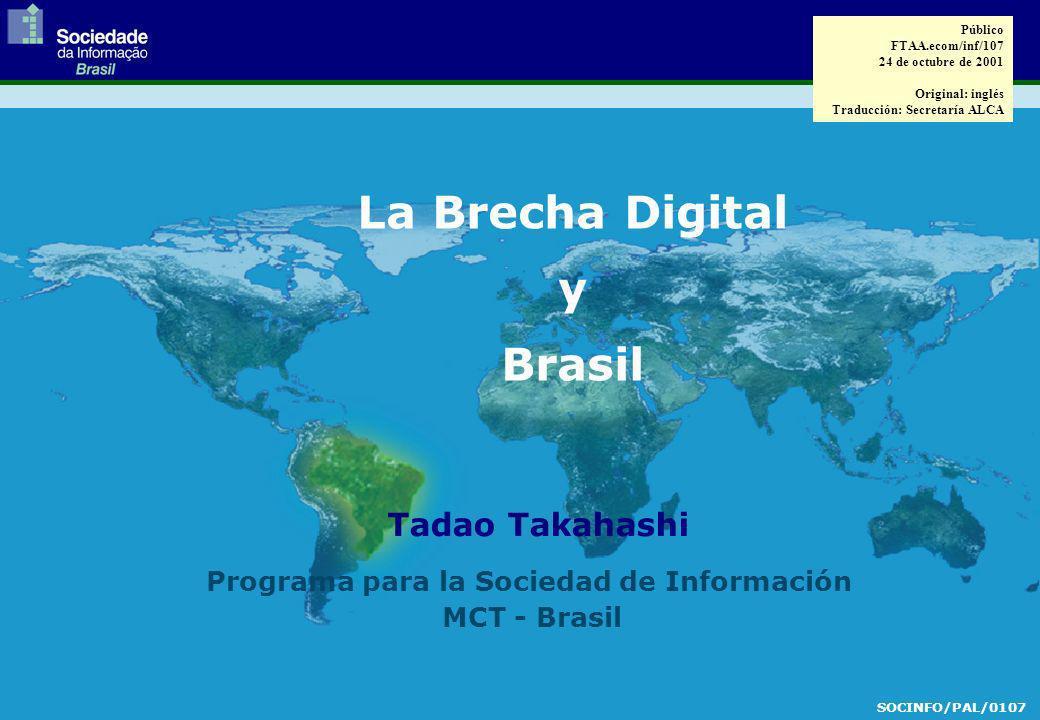 Tadao Takahashi La Brecha Digital y Brasil SOCINFO/PAL/0107 Programa para la Sociedad de Información MCT - Brasil Público FTAA.ecom/inf/107 24 de octubre de 2001 Original: inglés Traducción: Secretaría ALCA