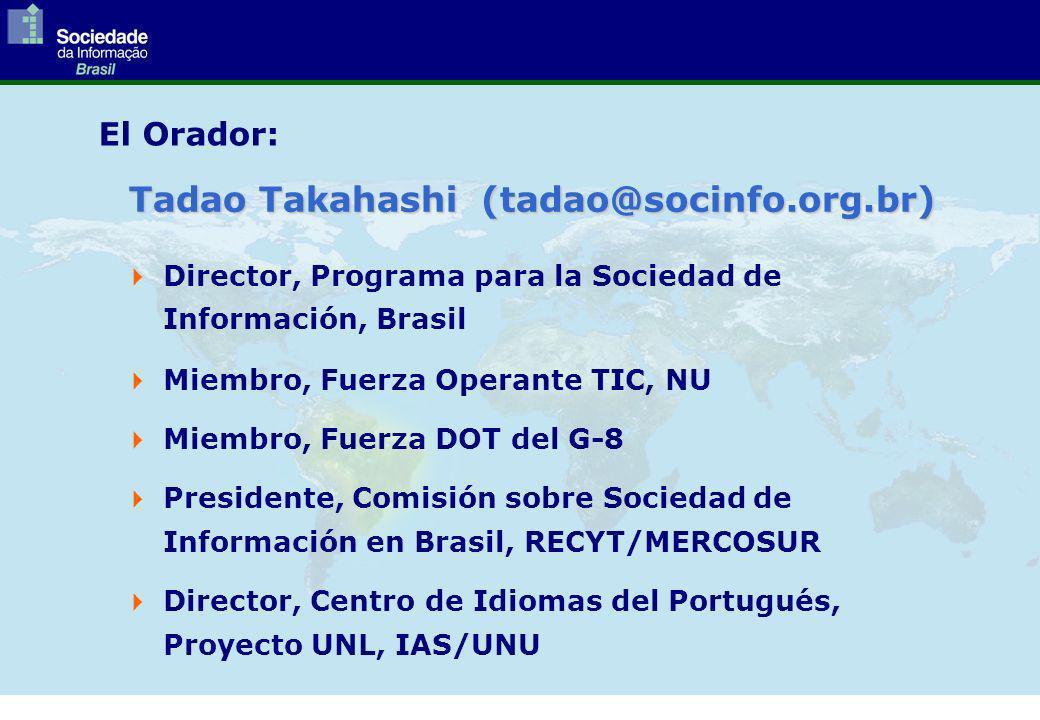 El Orador: Director, Programa para la Sociedad de Información, Brasil Miembro, Fuerza Operante TIC, NU Miembro, Fuerza DOT del G-8 Presidente, Comisión sobre Sociedad de Información en Brasil, RECYT/MERCOSUR Director, Centro de Idiomas del Portugués, Proyecto UNL, IAS/UNU Tadao Takahashi (tadao@socinfo.org.br)