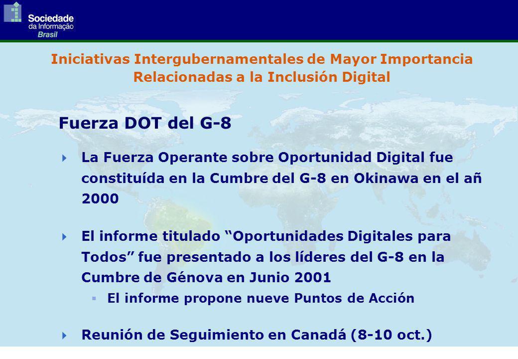 Iniciativas Intergubernamentales de Mayor Importancia Relacionadas a la Inclusión Digital La Fuerza Operante sobre Oportunidad Digital fue constituída en la Cumbre del G-8 en Okinawa en el añ 2000 El informe titulado Oportunidades Digitales para Todos fue presentado a los líderes del G-8 en la Cumbre de Génova en Junio 2001 El informe propone nueve Puntos de Acción Reunión de Seguimiento en Canadá (8-10 oct.) Fuerza DOT del G-8