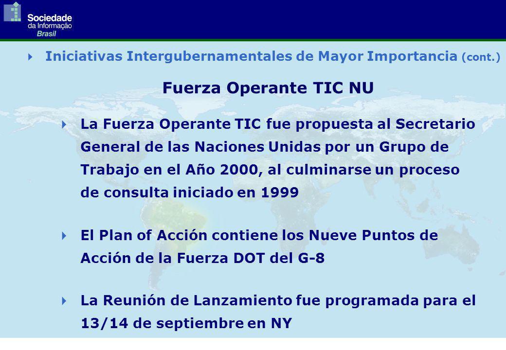 Fuerza Operante TIC NU Iniciativas Intergubernamentales de Mayor Importancia (cont.) La Fuerza Operante TIC fue propuesta al Secretario General de las Naciones Unidas por un Grupo de Trabajo en el Año 2000, al culminarse un proceso de consulta iniciado en 1999 El Plan of Acción contiene los Nueve Puntos de Acción de la Fuerza DOT del G-8 La Reunión de Lanzamiento fue programada para el 13/14 de septiembre en NY