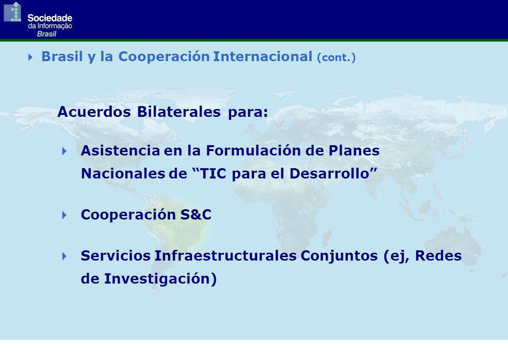 Brasil y la Cooperación Internacional (cont.) Acuerdos Bilaterales para: Asistencia en la Formulación de Planes Nacionales de TIC para el Desarrollo Cooperación S&C Servicios Infraestructurales Conjuntos (ej, Redes de Investigación)
