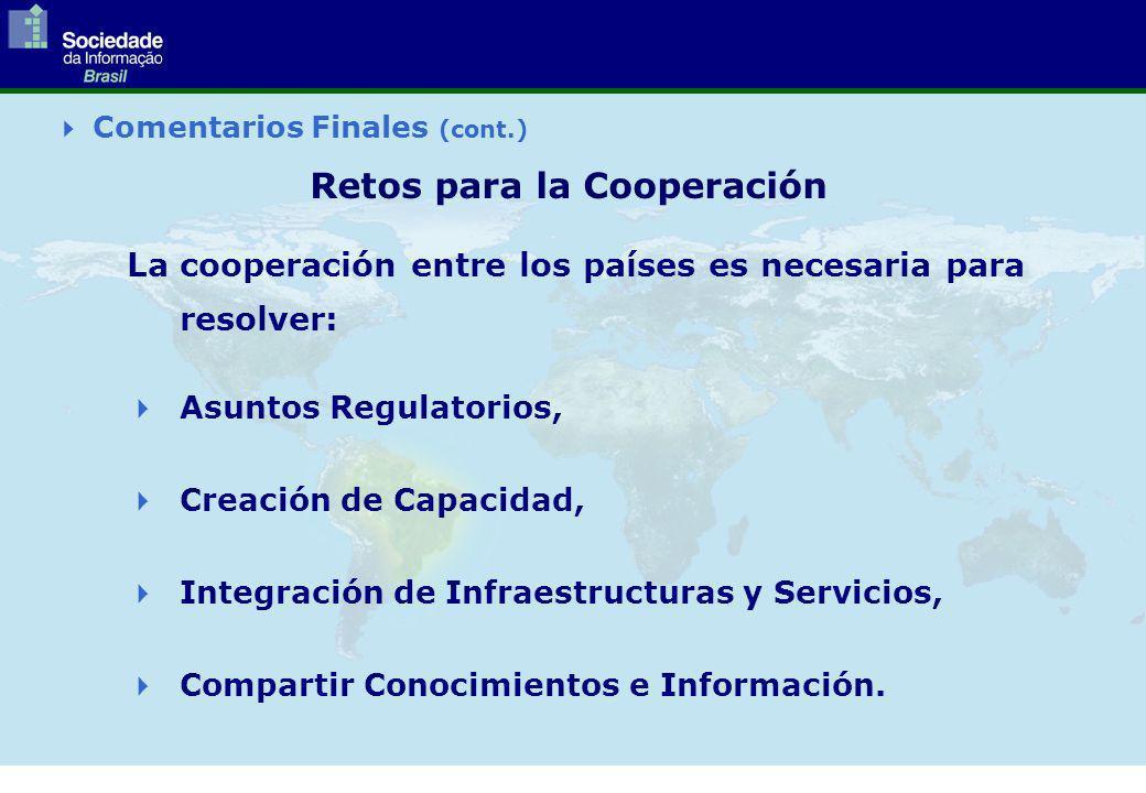 Comentarios Finales (cont.) Retos para la Cooperación La cooperación entre los países es necesaria para resolver: Asuntos Regulatorios, Creación de Capacidad, Integración de Infraestructuras y Servicios, Compartir Conocimientos e Información.