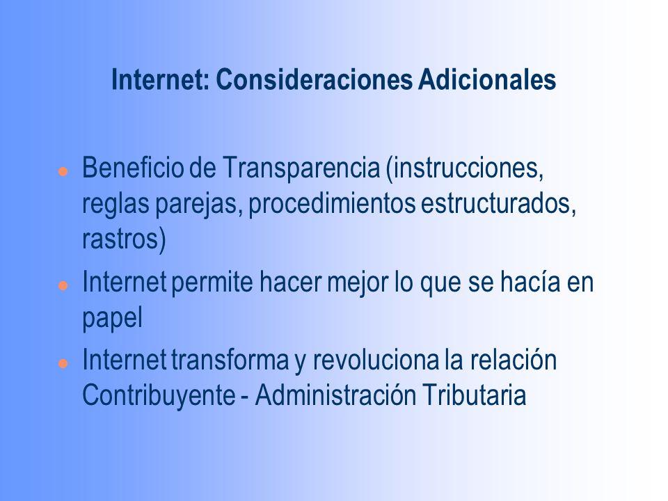 Internet: Consideraciones Adicionales l Beneficio de Transparencia (instrucciones, reglas parejas, procedimientos estructurados, rastros) l Internet permite hacer mejor lo que se hacía en papel l Internet transforma y revoluciona la relación Contribuyente - Administración Tributaria