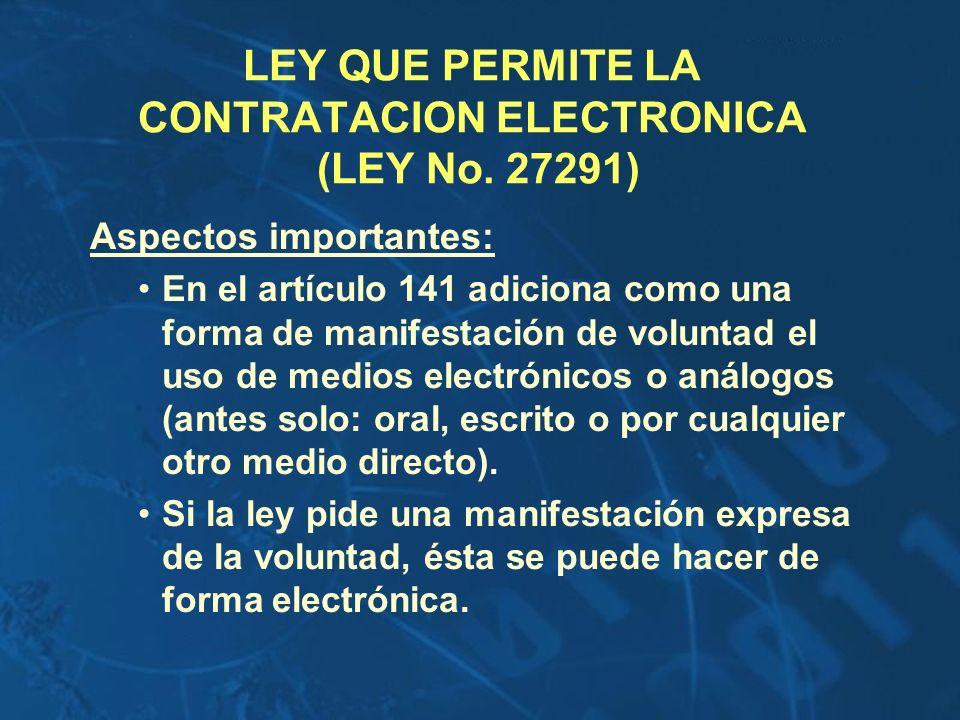LEY QUE PERMITE LA CONTRATACION ELECTRONICA (LEY No. 27291) Aspectos importantes: En el artículo 141 adiciona como una forma de manifestación de volun