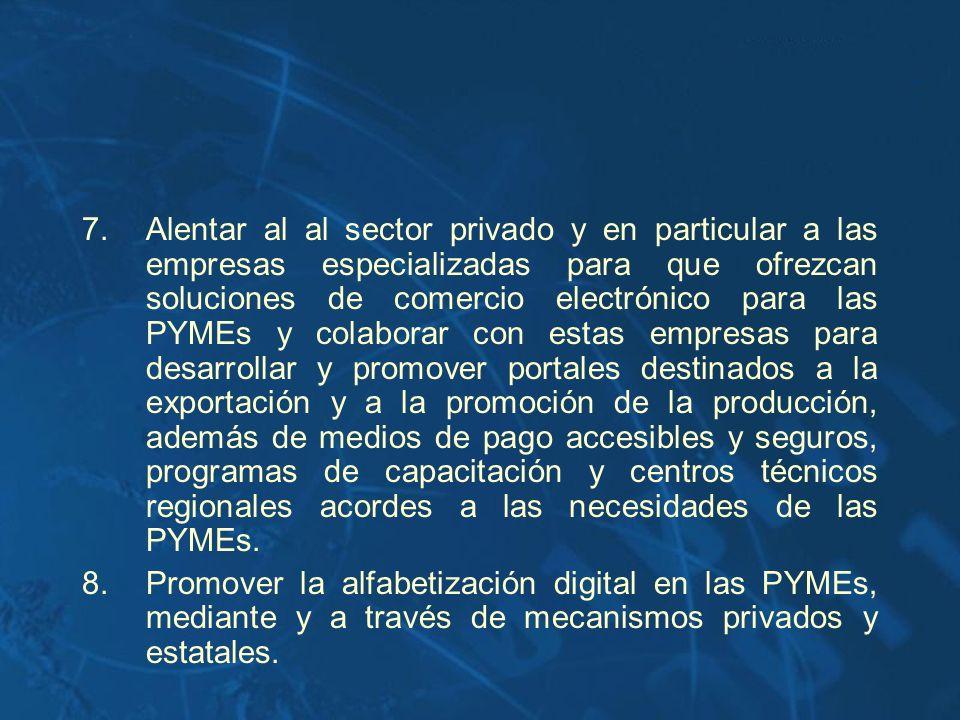 7.Alentar al al sector privado y en particular a las empresas especializadas para que ofrezcan soluciones de comercio electrónico para las PYMEs y col