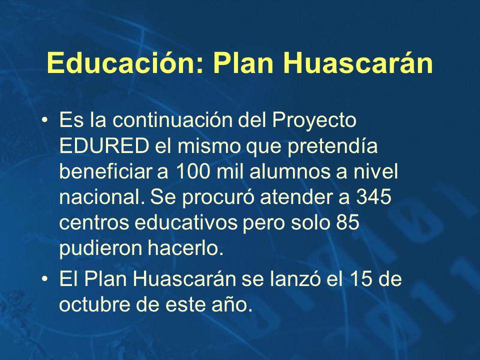 Educación: Plan Huascarán Es la continuación del Proyecto EDURED el mismo que pretendía beneficiar a 100 mil alumnos a nivel nacional. Se procuró aten