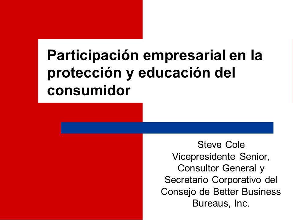 Participación empresarial en la protección y educación del consumidor Steve Cole Vicepresidente Senior, Consultor General y Secretario Corporativo del Consejo de Better Business Bureaus, Inc.