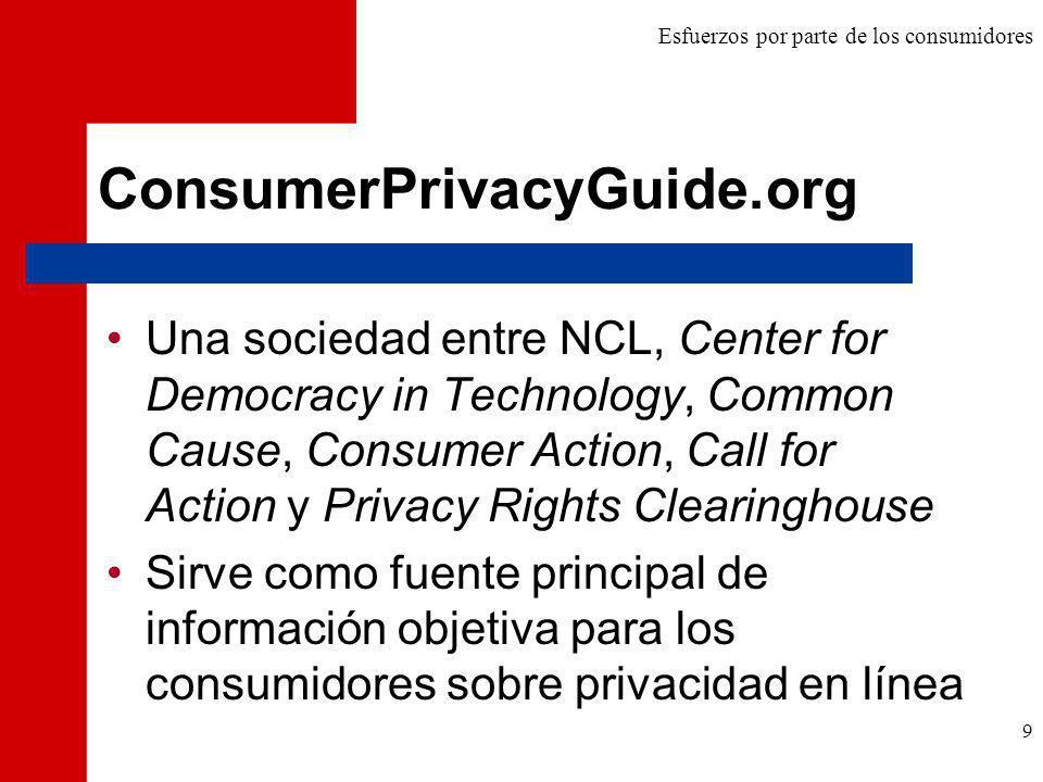 9 ConsumerPrivacyGuide.org Una sociedad entre NCL, Center for Democracy in Technology, Common Cause, Consumer Action, Call for Action y Privacy Rights Clearinghouse Sirve como fuente principal de información objetiva para los consumidores sobre privacidad en línea Esfuerzos por parte de los consumidores